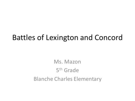 Battles of Lexington and Concord Ms. Mazon 5 th Grade Blanche Charles Elementary.