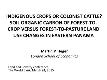 INDIGENOUS CROPS OR COLONIST CATTLE? SOIL ORGANIC CARBON OF FOREST-TO- CROP VERSUS FOREST-TO-PASTURE LAND USE CHANGES IN EASTERN PANAMA Martin P. Heger.