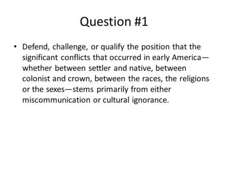 Question #1 Defend, challenge, or qualify the position that the significant conflicts that occurred in early America— whether between settler and native,