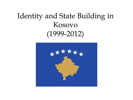 Identity and State Building in Kosovo (1999-2012).