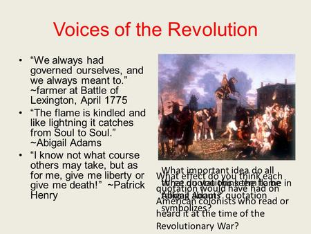 "Voices of the Revolution ""We always had governed ourselves, and we always meant to."" ~farmer at Battle of Lexington, April 1775 ""The flame is kindled and."