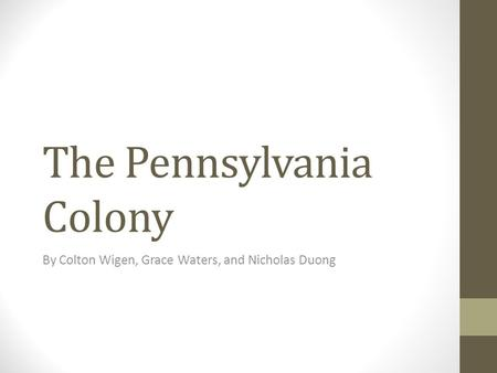 The Pennsylvania Colony By Colton Wigen, Grace Waters, and Nicholas Duong.