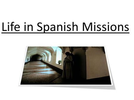Life in Spanish Missions. Missions The mission was Spain's main tool for colonizing Texas. In the Missions the native Texans were… – converted to Christianity.