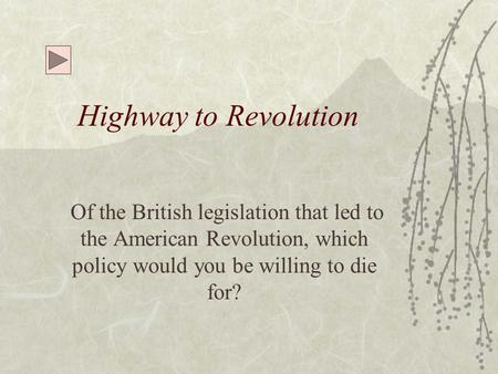 Highway to Revolution Of the British legislation that led to the American Revolution, which policy would you be willing to die for?