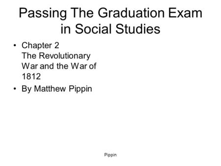 Pippin Passing The Graduation Exam in Social Studies Chapter 2 The Revolutionary War and the War of 1812 By Matthew Pippin.