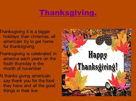 Thanksgiving. Thanksgiving it is a bigger holidays than chrismas, all americain try to get home for thanksgiving Thanksgiving is celebrated in america.