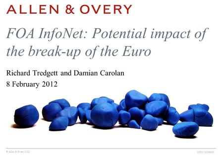 © Allen & Overy 2012 1ICM:14194043 FOA InfoNet: Potential impact of the break-up of the Euro Richard Tredgett and Damian Carolan 8 February 2012.