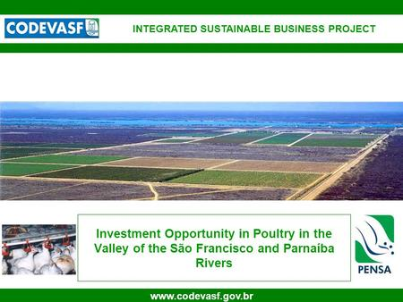 1 www.codevasf.gov.br Investment Opportunity in Poultry in the Valley of the São Francisco and Parnaíba Rivers INTEGRATED SUSTAINABLE BUSINESS PROJECT.
