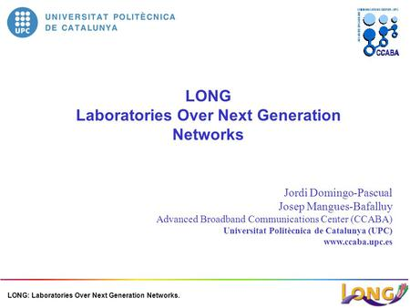 LONG: Laboratories Over Next Generation Networks. LONG Laboratories Over Next Generation Networks Jordi Domingo-Pascual Josep Mangues-Bafalluy Advanced.
