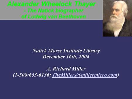 Alexander Wheelock Thayer - The Natick biographer of Ludwig van Beethoven Natick Morse Institute Library December 16th, 2004 A. Richard Miller (1-508/653-6136;