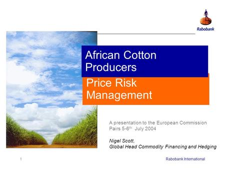 1Rabobank International Price Risk Management A presentation to the European Commission Pairs 5-6 th July 2004 Nigel Scott, Global Head Commodity Financing.