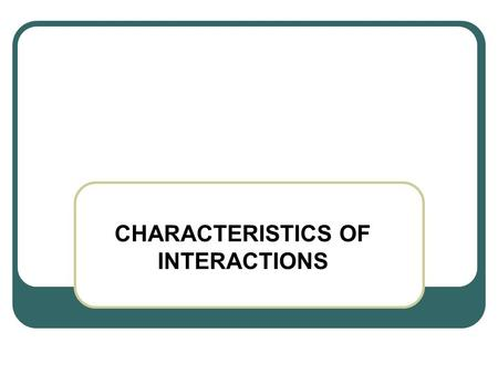 CHARACTERISTICS OF INTERACTIONS. In a radiation interaction, the radiation and the material with which it interacts may be considered as a single system.