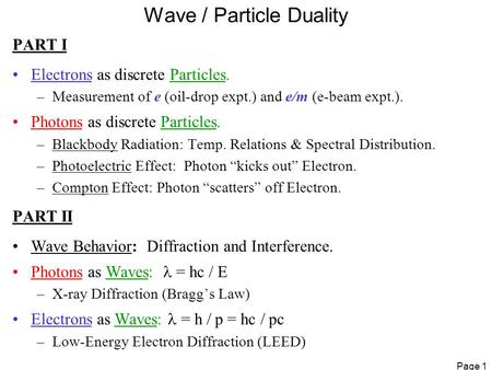 Page 1 Wave / Particle Duality PART I Electrons as discrete Particles. –Measurement of e (oil-drop expt.) and e/m (e-beam expt.). Photons as discrete Particles.