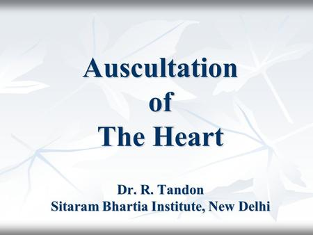 Auscultation of The Heart Dr. R. Tandon Sitaram Bhartia Institute, New Delhi.