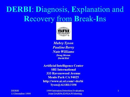 DERBI 13 December 1999 1999 Intrusion Detection Evaluation Joint DARPA ID/SIA PI Meeting 1 DERBI: Diagnosis, Explanation and Recovery from Break-Ins Mabry.