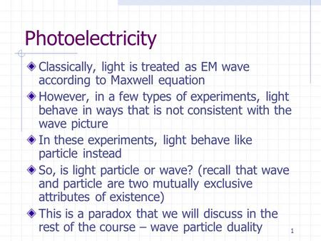 1 Photoelectricity Classically, light is treated as EM wave according to Maxwell equation However, in a few types of experiments, light behave in ways.