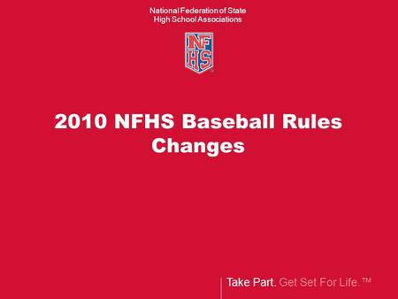 Take Part. Get Set For Life.™ National Federation of State High School Associations 2010 NFHS Baseball Rules Changes.