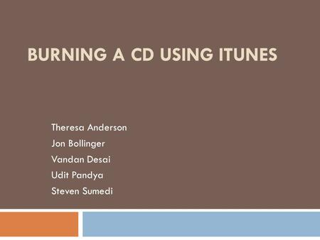 BURNING A CD USING ITUNES Theresa Anderson Jon Bollinger Vandan Desai Udit Pandya Steven Sumedi.