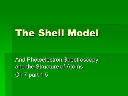 The Shell Model And Photoelectron Spectroscopy and the Structure of Atoms Ch 7 part 1.5.