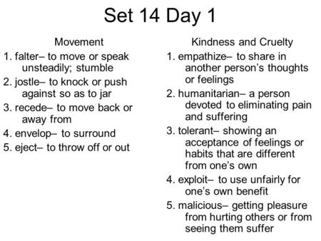 Set 14 Day 1 Movement 1. falter– to move or speak unsteadily; stumble 2. jostle– to knock or push against so as to jar 3. recede– to move back or away.