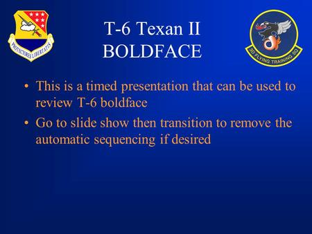 T-6 Texan II BOLDFACE This is a timed presentation that can be used to review T-6 boldface Go to slide show then transition to remove the automatic sequencing.