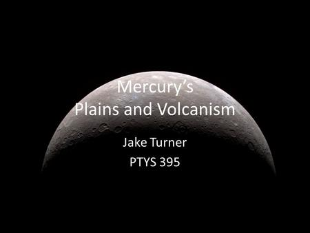 Mercury's Plains and Volcanism Jake Turner PTYS 395.