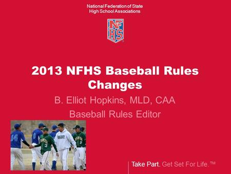 Take Part. Get Set For Life.™ National Federation of State High School Associations 2013 NFHS Baseball Rules Changes B. Elliot Hopkins, MLD, CAA Baseball.