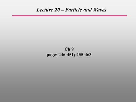 Ch 9 pages 446-451; 455-463 Lecture 20 – Particle and Waves.