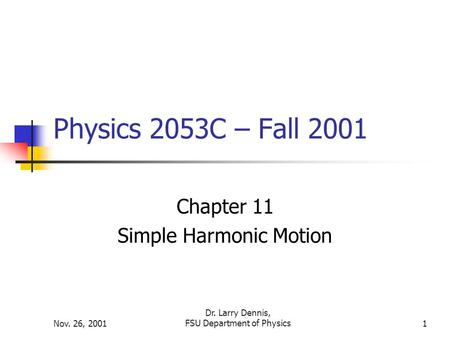 Nov. 26, 2001 Dr. Larry Dennis, FSU Department of Physics1 Physics 2053C – Fall 2001 Chapter 11 Simple Harmonic Motion.