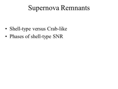 Supernova Remnants Shell-type versus Crab-like Phases of shell-type SNR.