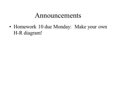 Announcements Homework 10 due Monday: Make your own H-R diagram!