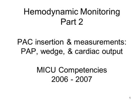 1 Hemodynamic Monitoring Part 2 PAC insertion & measurements: PAP, wedge, & cardiac output MICU Competencies 2006 - 2007.