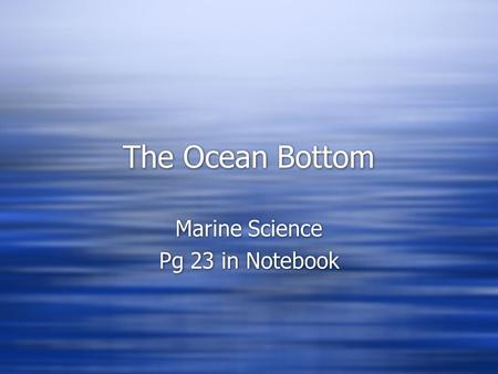 The Ocean Bottom Marine Science Pg 23 in Notebook Marine Science Pg 23 in Notebook.