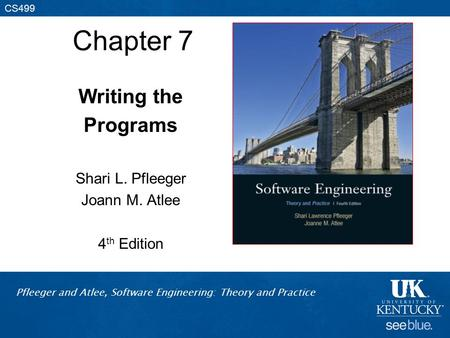 Pfleeger and Atlee, Software Engineering: Theory and Practice CS499 Chapter 7 Writing the Programs Shari L. Pfleeger Joann M. Atlee 4 th Edition.