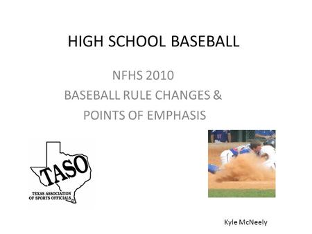 HIGH SCHOOL BASEBALL NFHS 2010 BASEBALL RULE CHANGES & POINTS OF EMPHASIS Kyle McNeely.