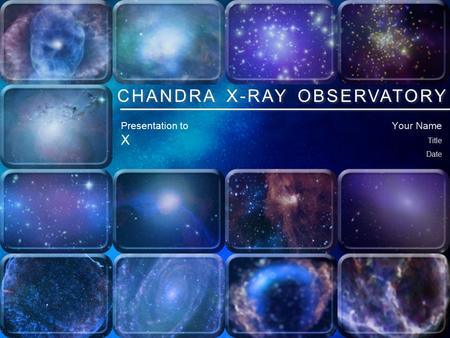 Chandra X-ray Observatory Your Name Title Date CHANDRA X-RAY OBSERVATORY Presentation to X.