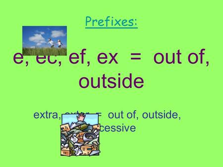 Prefixes: e, ec, ef, ex = out of, outside extra, exter = out of, outside, excessive.