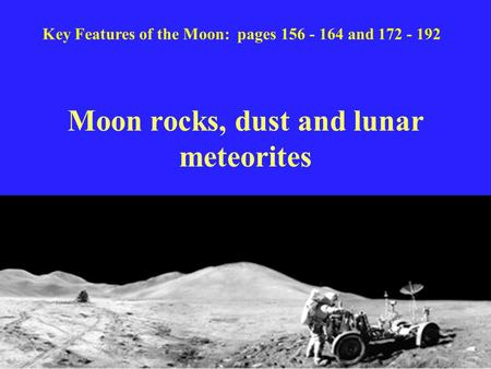 Moon rocks, dust and lunar meteorites Key Features of the Moon: pages 156 - 164 and 172 - 192.