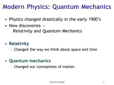 Phy107 Fall 2006 1 Modern Physics: Quantum Mechanics Physics changed drastically in the early 1900's New discoveries — Relativity and Quantum Mechanics.
