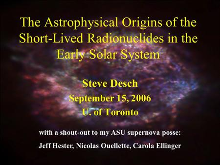 The Astrophysical Origins of the Short-Lived Radionuclides in the Early Solar System Steve Desch September 15, 2006 U. of Toronto with a shout-out to my.