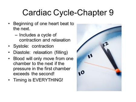 Cardiac Cycle-Chapter 9 Beginning of one heart beat to the next. –Includes a cycle of contraction and relaxation Systole: contraction Diastole: relaxation.