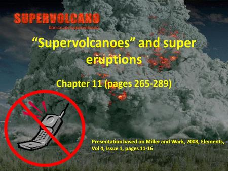 """Supervolcanoes"" and super eruptions Chapter 11 (pages 265-289) Presentation based on Miller and Wark, 2008, Elements, Vol 4, Issue 1, pages 11-16."