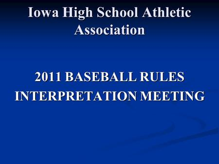 Iowa High School Athletic Association 2011 BASEBALL RULES INTERPRETATION MEETING.