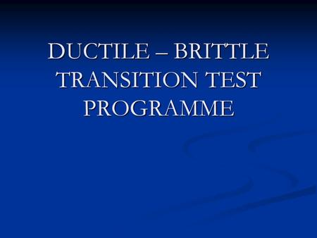 DUCTILE – BRITTLE TRANSITION TEST PROGRAMME. PURPOSE AND SCOPE. To establish a Hounsefield Impact Machine Test Procedure. To establish a Hounsefield Impact.