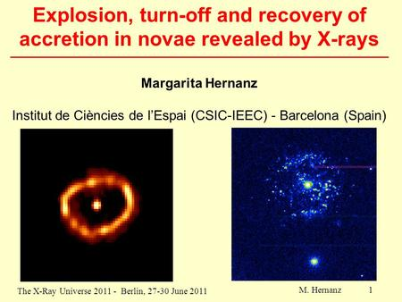 The X-Ray Universe 2011 - Berlin, 27-30 June 2011 M. Hernanz 1 Explosion, turn-off and recovery of accretion in novae revealed by X-rays Margarita Hernanz.