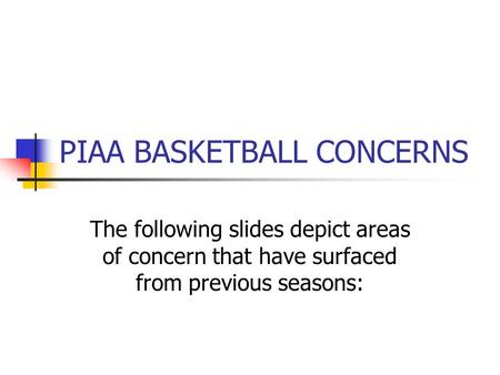PIAA BASKETBALL CONCERNS The following slides depict areas of concern that have surfaced from previous seasons: