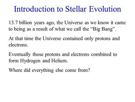 "Introduction to Stellar Evolution 13.7 billion years ago, the Universe as we know it came to being as a result of what we call the ""Big Bang"". At that."
