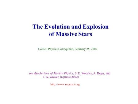 The Evolution and Explosion of Massive Stars Cornell Physics Colloquium, February 25, 2002 see also Reviews of Modern Physics, S. E. Woosley, A. Heger,