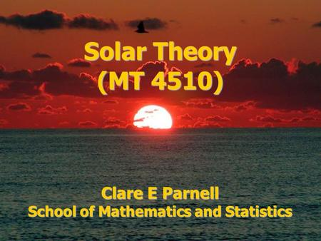 Solar Theory (MT 4510) Clare E Parnell School of Mathematics and Statistics.