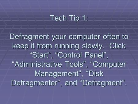 "Tech Tip 1: Defragment your computer often to keep it from running slowly. Click ""Start"", ""Control Panel"", ""Administrative Tools"", ""Computer Management"","